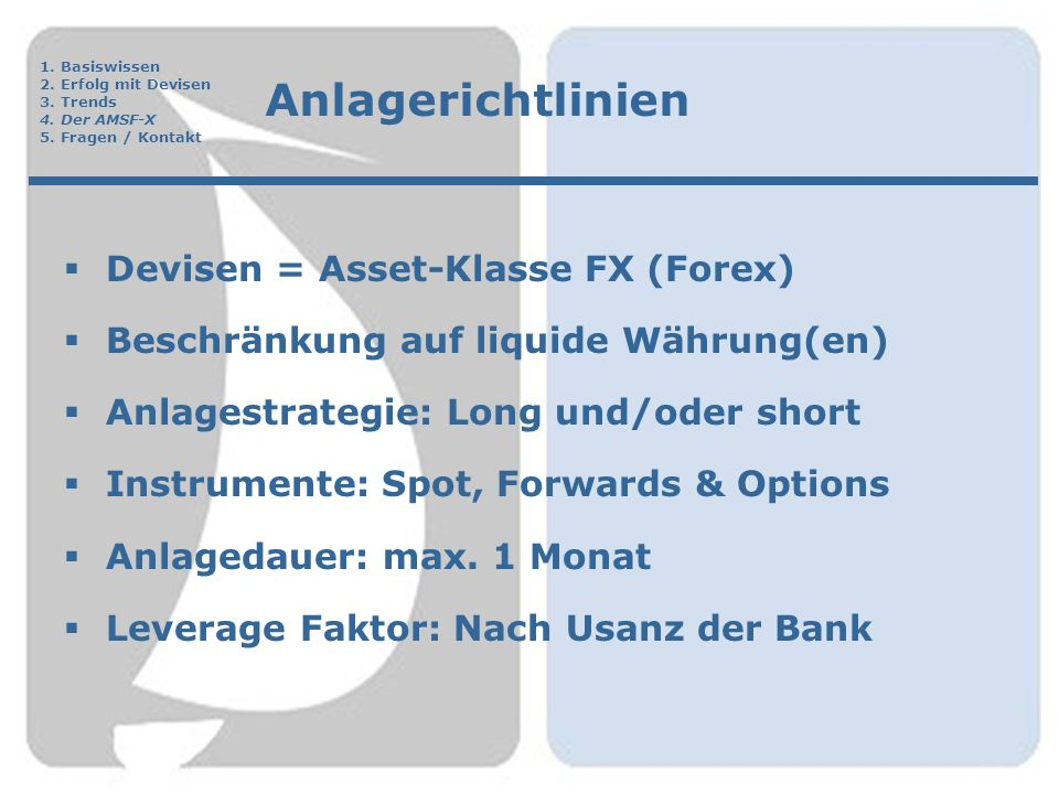 Anlagerichtlinien  Devisen = Asset-Klasse FX (Forex)  Beschränkung auf liquide Währung(en)  Anlagestrategie: Long und/oder short  Instrumente: Spot, Forwards & Options  Anlagedauer: max.