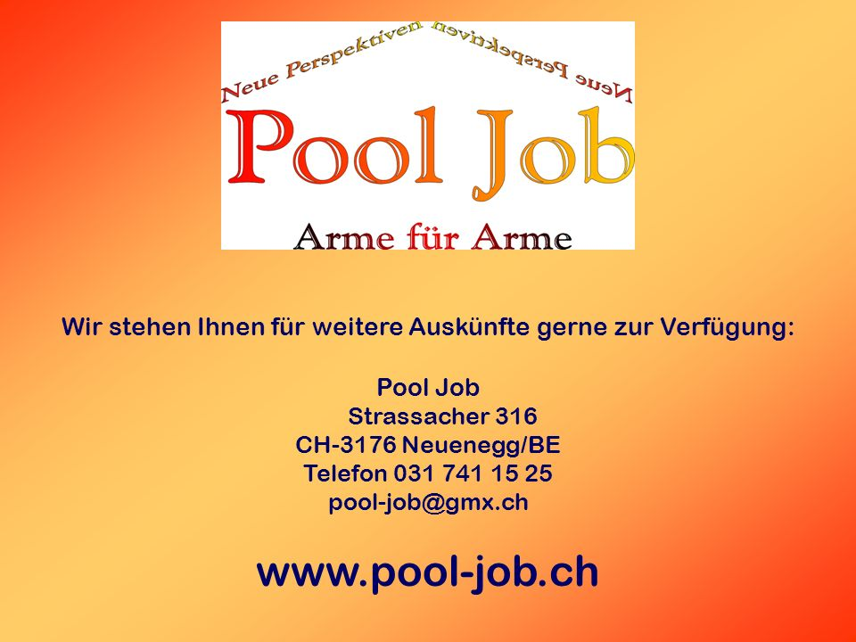 Wir stehen Ihnen für weitere Auskünfte gerne zur Verfügung: Pool Job Strassacher 316 CH-3176 Neuenegg/BE Telefon 031 741 15 25 pool-job@gmx.ch www.pool-job.ch