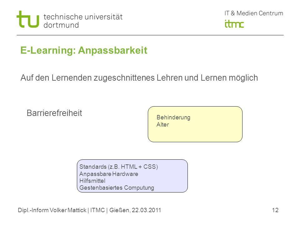 Dipl.-Inform Volker Mattick | ITMC | Gießen, 22.03.201112 E-Learning: Anpassbarkeit Barrierefreiheit Auf den Lernenden zugeschnittenes Lehren und Lernen möglich Behinderung Alter Standards (z.B.