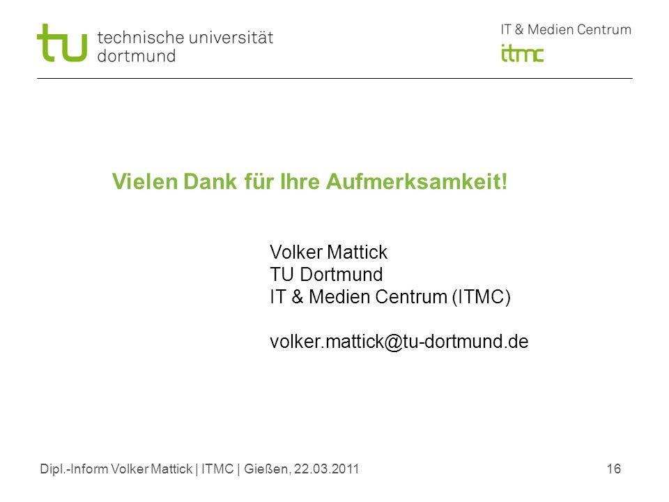 Dipl.-Inform Volker Mattick | ITMC | Gießen, 22.03.201116 Vielen Dank für Ihre Aufmerksamkeit! Volker Mattick TU Dortmund IT & Medien Centrum (ITMC) v