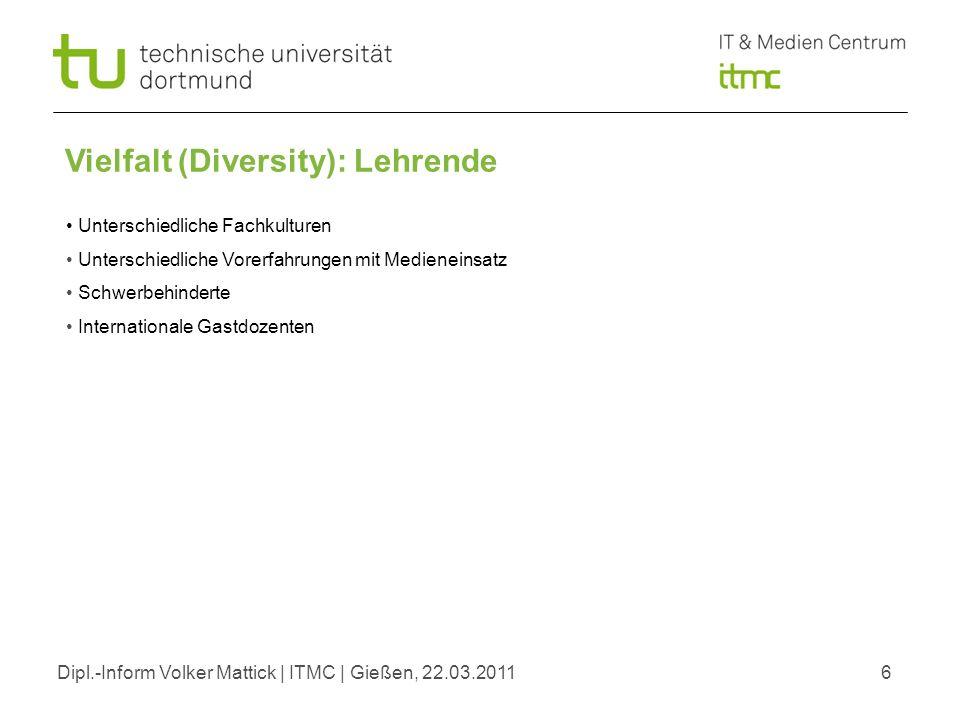 Dipl.-Inform Volker Mattick | ITMC | Gießen, 22.03.20116 Vielfalt (Diversity): Lehrende Unterschiedliche Fachkulturen Unterschiedliche Vorerfahrungen mit Medieneinsatz Schwerbehinderte Internationale Gastdozenten