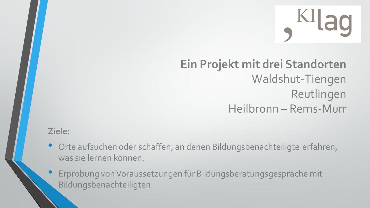 Ein Projekt mit drei Standorten Waldshut-Tiengen Reutlingen Heilbronn – Rems-Murr Ziele: Orte aufsuchen oder schaffen, an denen Bildungsbenachteiligte erfahren, was sie lernen können.