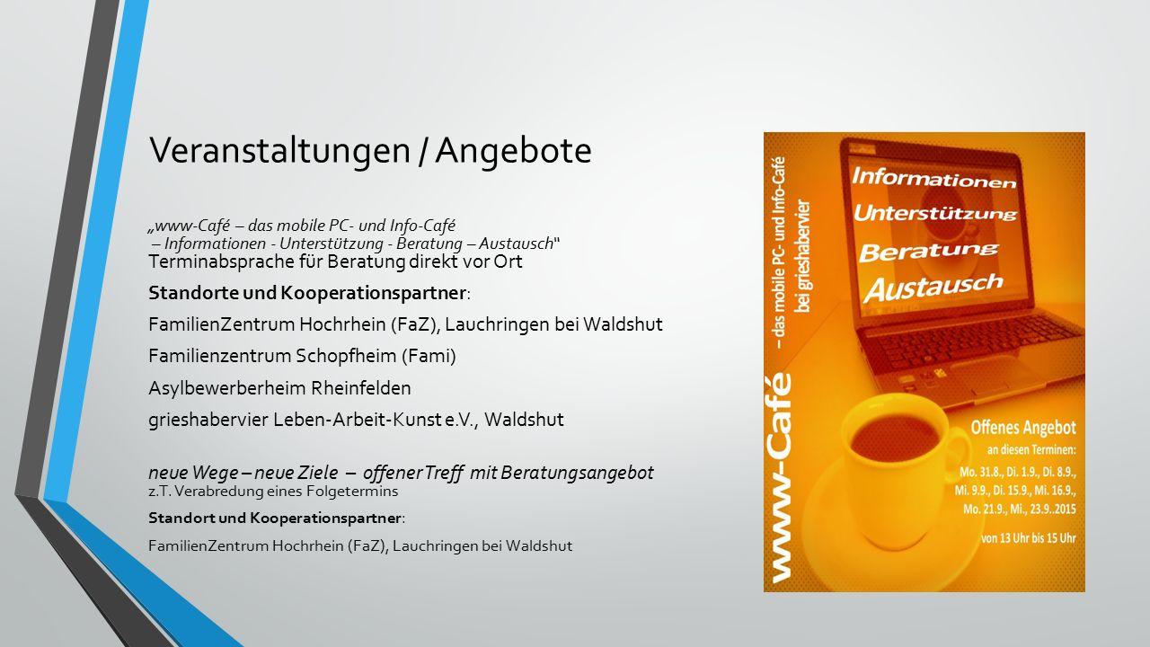 """Veranstaltungen / Angebote """"www-Café – das mobile PC- und Info-Café – Informationen - Unterstützung - Beratung – Austausch Terminabsprache für Beratung direkt vor Ort Standorte und Kooperationspartner: FamilienZentrum Hochrhein (FaZ), Lauchringen bei Waldshut Familienzentrum Schopfheim (Fami) Asylbewerberheim Rheinfelden grieshabervier Leben-Arbeit-Kunst e.V., Waldshut neue Wege – neue Ziele – offener Treff mit Beratungsangebot z.T."""