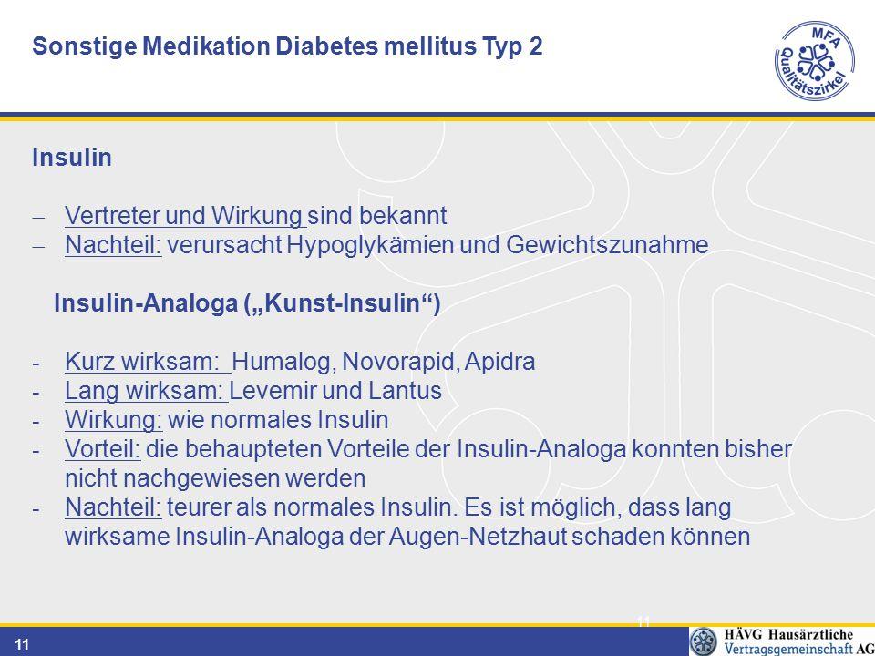 """11 Sonstige Medikation Diabetes mellitus Typ 2 Insulin  Vertreter und Wirkung sind bekannt  Nachteil: verursacht Hypoglykämien und Gewichtszunahme Insulin-Analoga (""""Kunst-Insulin ) - Kurz wirksam: Humalog, Novorapid, Apidra - Lang wirksam: Levemir und Lantus - Wirkung: wie normales Insulin - Vorteil: die behaupteten Vorteile der Insulin-Analoga konnten bisher nicht nachgewiesen werden - Nachteil: teurer als normales Insulin."""