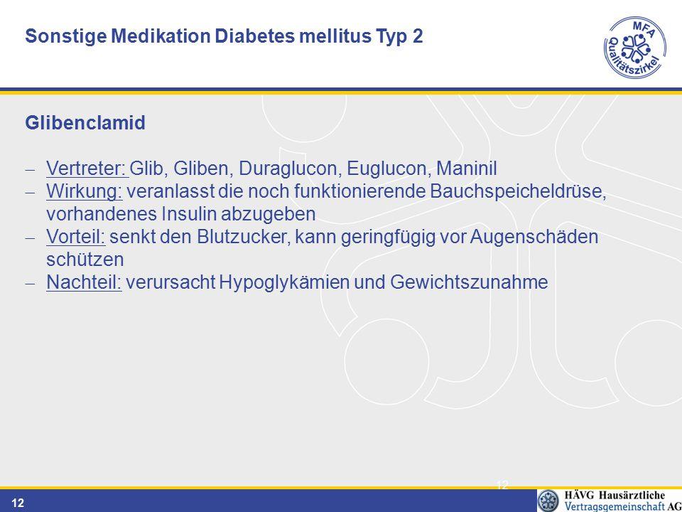 12 Sonstige Medikation Diabetes mellitus Typ 2 Glibenclamid  Vertreter: Glib, Gliben, Duraglucon, Euglucon, Maninil  Wirkung: veranlasst die noch funktionierende Bauchspeicheldrüse, vorhandenes Insulin abzugeben  Vorteil: senkt den Blutzucker, kann geringfügig vor Augenschäden schützen  Nachteil: verursacht Hypoglykämien und Gewichtszunahme