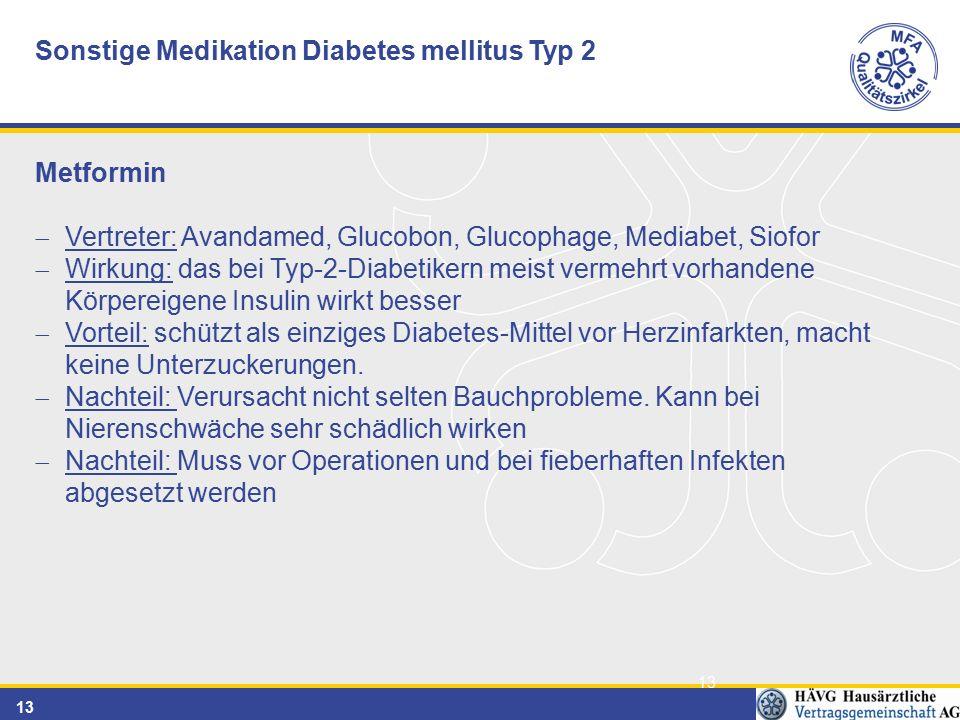 13 Sonstige Medikation Diabetes mellitus Typ 2 Metformin  Vertreter: Avandamed, Glucobon, Glucophage, Mediabet, Siofor  Wirkung: das bei Typ-2-Diabetikern meist vermehrt vorhandene Körpereigene Insulin wirkt besser  Vorteil: schützt als einziges Diabetes-Mittel vor Herzinfarkten, macht keine Unterzuckerungen.