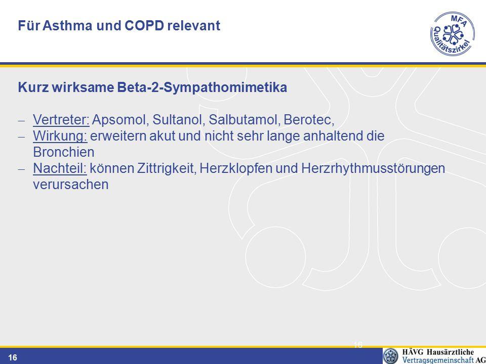 16 Für Asthma und COPD relevant Kurz wirksame Beta-2-Sympathomimetika  Vertreter: Apsomol, Sultanol, Salbutamol, Berotec,  Wirkung: erweitern akut und nicht sehr lange anhaltend die Bronchien  Nachteil: können Zittrigkeit, Herzklopfen und Herzrhythmusstörungen verursachen