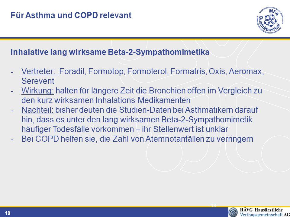 18 Für Asthma und COPD relevant Inhalative lang wirksame Beta-2-Sympathomimetika - Vertreter: Foradil, Formotop, Formoterol, Formatris, Oxis, Aeromax, Serevent - Wirkung: halten für längere Zeit die Bronchien offen im Vergleich zu den kurz wirksamen Inhalations-Medikamenten - Nachteil: bisher deuten die Studien-Daten bei Asthmatikern darauf hin, dass es unter den lang wirksamen Beta-2-Sympathomimetik häufiger Todesfälle vorkommen – ihr Stellenwert ist unklar - Bei COPD helfen sie, die Zahl von Atemnotanfällen zu verringern
