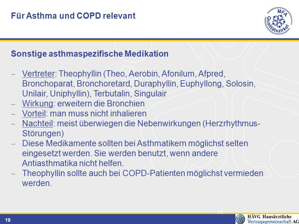 19 Für Asthma und COPD relevant Sonstige asthmaspezifische Medikation  Vertreter: Theophyllin (Theo, Aerobin, Afonilum, Afpred, Bronchoparat, Bronchoretard, Duraphyllin, Euphyllong, Solosin, Unilair, Uniphyllin), Terbutalin, Singulair  Wirkung: erweitern die Bronchien  Vorteil: man muss nicht inhalieren  Nachteil: meist überwiegen die Nebenwirkungen (Herzrhythmus- Störungen)  Diese Medikamente sollten bei Asthmatikern möglichst selten eingesetzt werden.