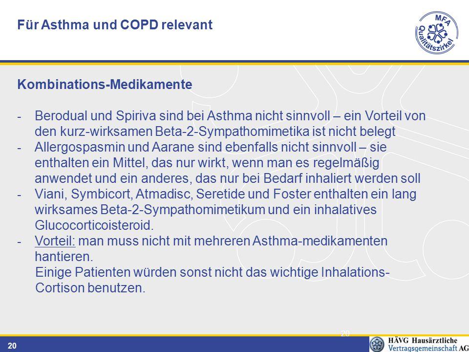 20 Für Asthma und COPD relevant Kombinations-Medikamente - Berodual und Spiriva sind bei Asthma nicht sinnvoll – ein Vorteil von den kurz-wirksamen Beta-2-Sympathomimetika ist nicht belegt - Allergospasmin und Aarane sind ebenfalls nicht sinnvoll – sie enthalten ein Mittel, das nur wirkt, wenn man es regelmäßig anwendet und ein anderes, das nur bei Bedarf inhaliert werden soll - Viani, Symbicort, Atmadisc, Seretide und Foster enthalten ein lang wirksames Beta-2-Sympathomimetikum und ein inhalatives Glucocorticoisteroid.