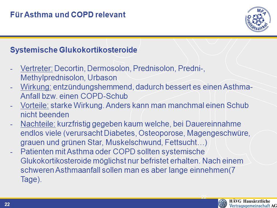 22 Für Asthma und COPD relevant Systemische Glukokortikosteroide - Vertreter: Decortin, Dermosolon, Prednisolon, Predni-, Methylprednisolon, Urbason - Wirkung: entzündungshemmend, dadurch bessert es einen Asthma- Anfall bzw.