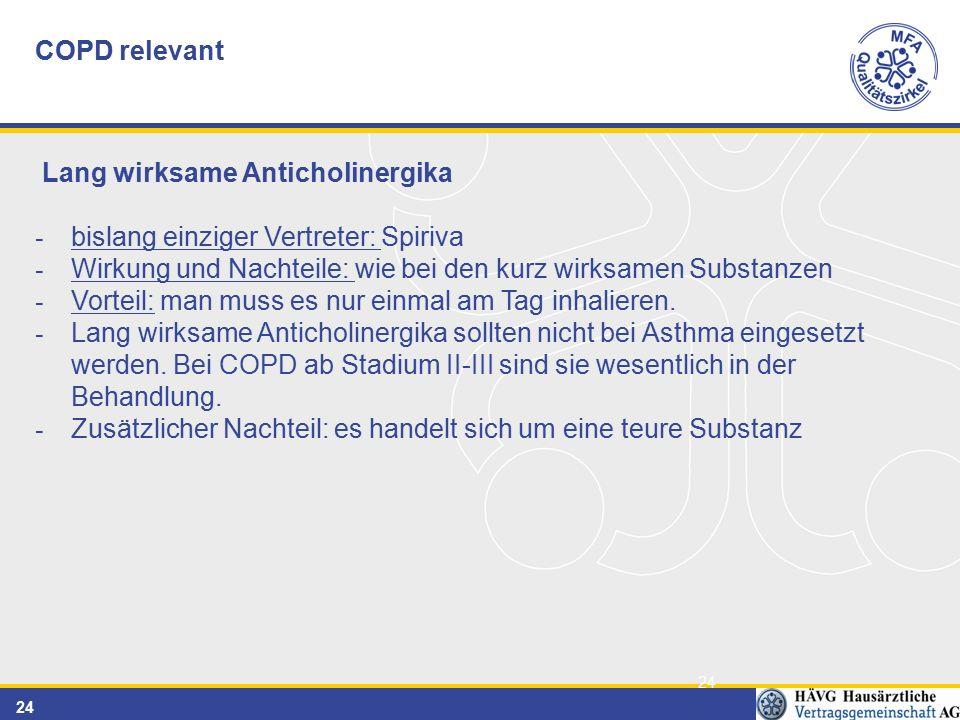 24 COPD relevant Lang wirksame Anticholinergika - bislang einziger Vertreter: Spiriva - Wirkung und Nachteile: wie bei den kurz wirksamen Substanzen - Vorteil: man muss es nur einmal am Tag inhalieren.