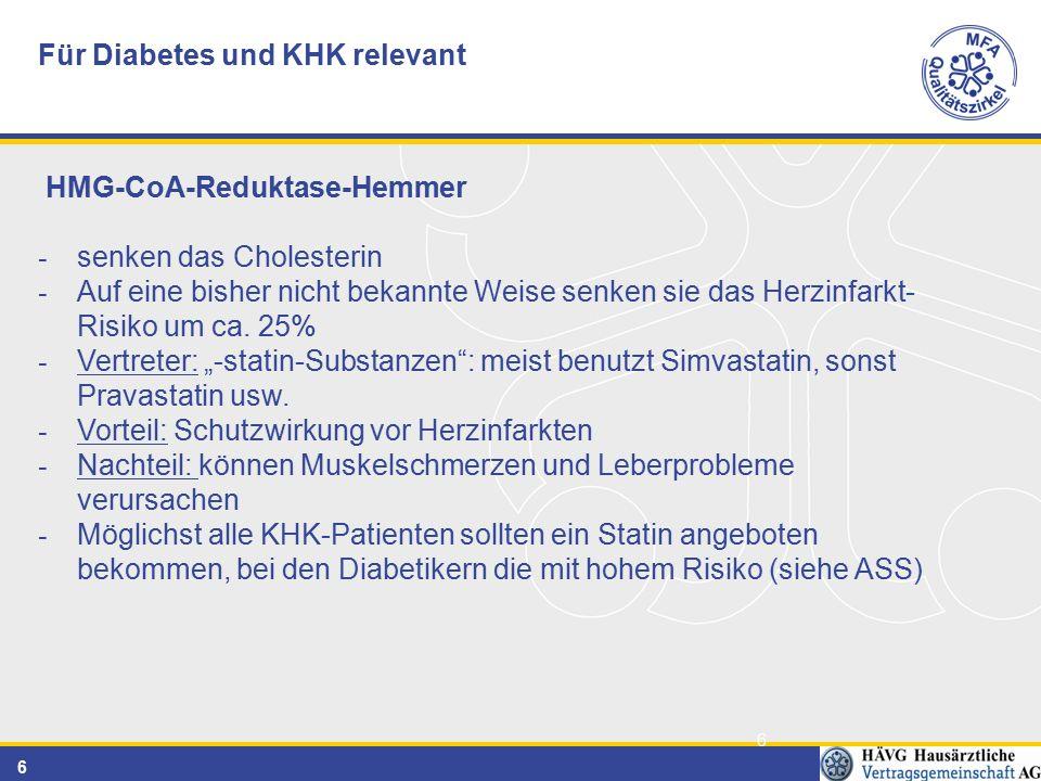 6 6 Für Diabetes und KHK relevant HMG-CoA-Reduktase-Hemmer - senken das Cholesterin - Auf eine bisher nicht bekannte Weise senken sie das Herzinfarkt- Risiko um ca.