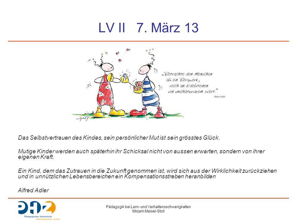 Pädagogik bei Lern- und Verhaltensschwerigkeiten Mirjam Meisel-Stoll LV II 7. März 13 Das Selbstvertrauen des Kindes, sein persönlicher Mut ist sein g