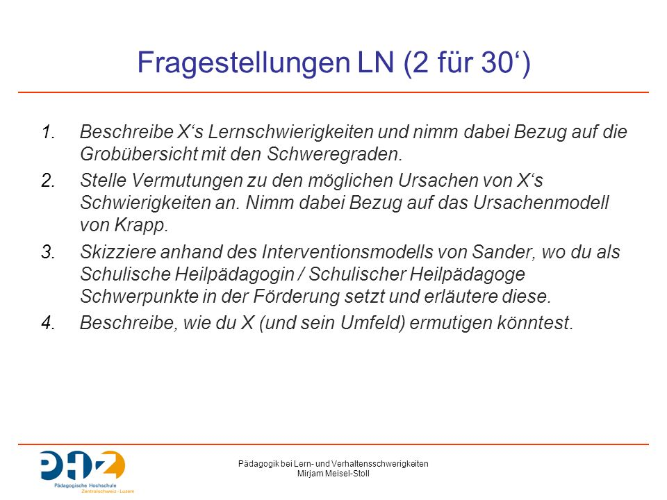 Pädagogik bei Lern- und Verhaltensschwerigkeiten Mirjam Meisel-Stoll Fragestellungen LN (2 für 30') 1.Beschreibe X's Lernschwierigkeiten und nimm dabe