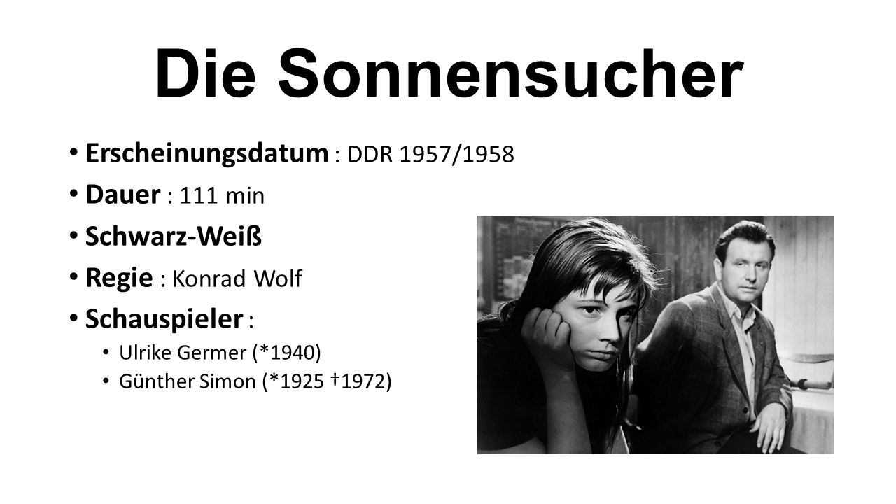 Erscheinungsdatum : DDR 1957/1958 Dauer : 111 min Schwarz-Weiß Regie : Konrad Wolf Schauspieler : Ulrike Germer (*1940) Günther Simon (*1925 †1972)
