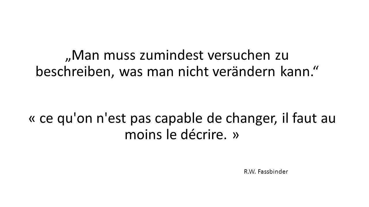 """Man muss zumindest versuchen zu beschreiben, was man nicht verändern kann. « ce qu on n est pas capable de changer, il faut au moins le décrire."