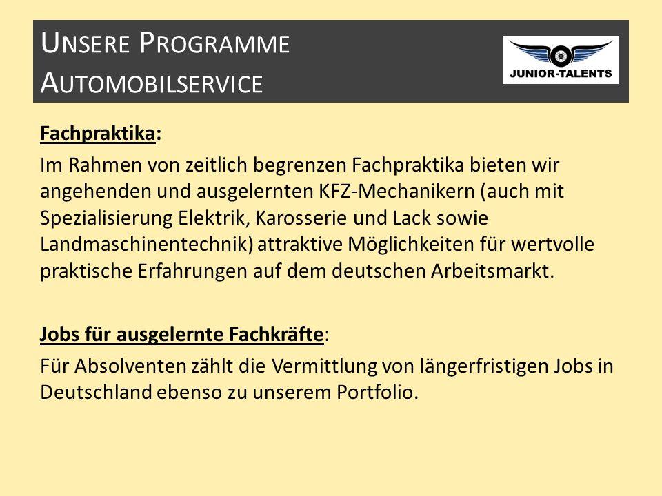 U NSERE P ROGRAMME A UTOMOBILSERVICE Fachpraktika: Im Rahmen von zeitlich begrenzen Fachpraktika bieten wir angehenden und ausgelernten KFZ-Mechanikern (auch mit Spezialisierung Elektrik, Karosserie und Lack sowie Landmaschinentechnik) attraktive Möglichkeiten für wertvolle praktische Erfahrungen auf dem deutschen Arbeitsmarkt.