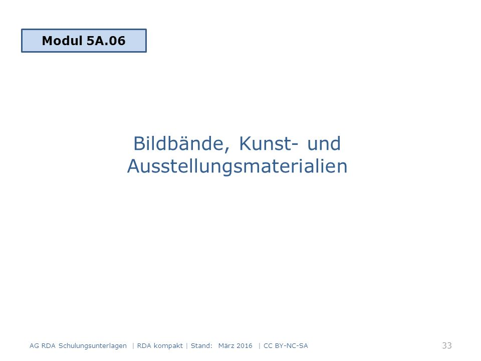 Bildbände, Kunst- und Ausstellungsmaterialien Modul 5A.06 AG RDA Schulungsunterlagen | RDA kompakt | Stand: März 2016 | CC BY-NC-SA 33