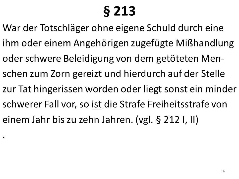 § 213 War der Totschläger ohne eigene Schuld durch eine ihm oder einem Angehörigen zugefügte Mißhandlung oder schwere Beleidigung von dem getöteten Me