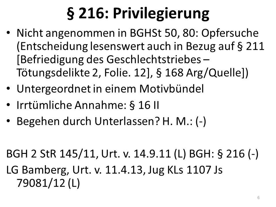 § 216: Privilegierung Nicht angenommen in BGHSt 50, 80: Opfersuche (Entscheidung lesenswert auch in Bezug auf § 211 [Befriedigung des Geschlechtstriebes – Tötungsdelikte 2, Folie.