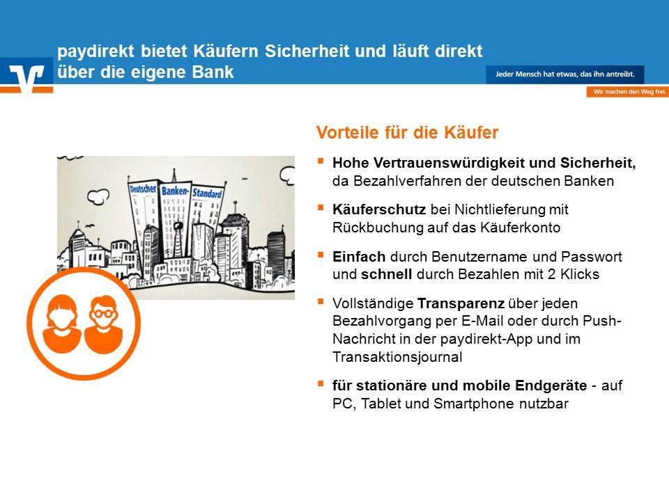 Diagramm Text / Bild BildText Diagramm Ende Diagramm Text / Bild Vorteile für die Käufer  Hohe Vertrauenswürdigkeit und Sicherheit, da Bezahlverfahren der deutschen Banken  Käuferschutz bei Nichtlieferung mit Rückbuchung auf das Käuferkonto  Einfach durch Benutzername und Passwort und schnell durch Bezahlen mit 2 Klicks  Vollständige Transparenz über jeden Bezahlvorgang per E-Mail oder durch Push- Nachricht in der paydirekt-App und im Transaktionsjournal  für stationäre und mobile Endgeräte - auf PC, Tablet und Smartphone nutzbar paydirekt bietet Käufern Sicherheit und läuft direkt über die eigene Bank