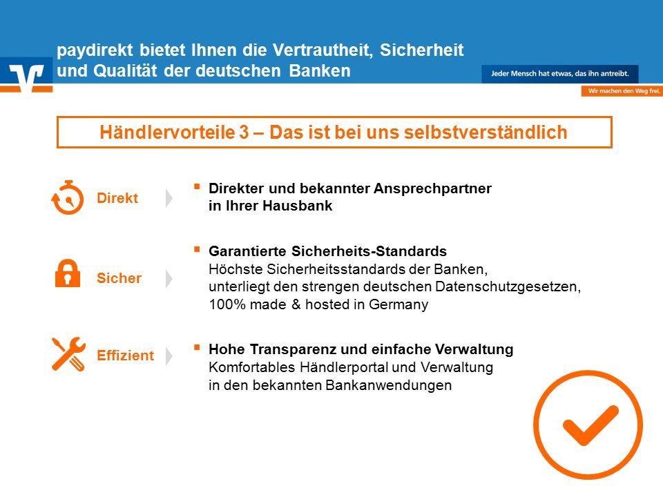Diagramm Text / Bild BildText Diagramm Ende Diagramm Text / Bild  Direkter und bekannter Ansprechpartner in Ihrer Hausbank  Garantierte Sicherheits-Standards Höchste Sicherheitsstandards der Banken, unterliegt den strengen deutschen Datenschutzgesetzen, 100% made & hosted in Germany  Hohe Transparenz und einfache Verwaltung Komfortables Händlerportal und Verwaltung in den bekannten Bankanwendungen paydirekt bietet Ihnen die Vertrautheit, Sicherheit und Qualität der deutschen Banken Händlervorteile 3 – Das ist bei uns selbstverständlich Direkt Effizient Sicher