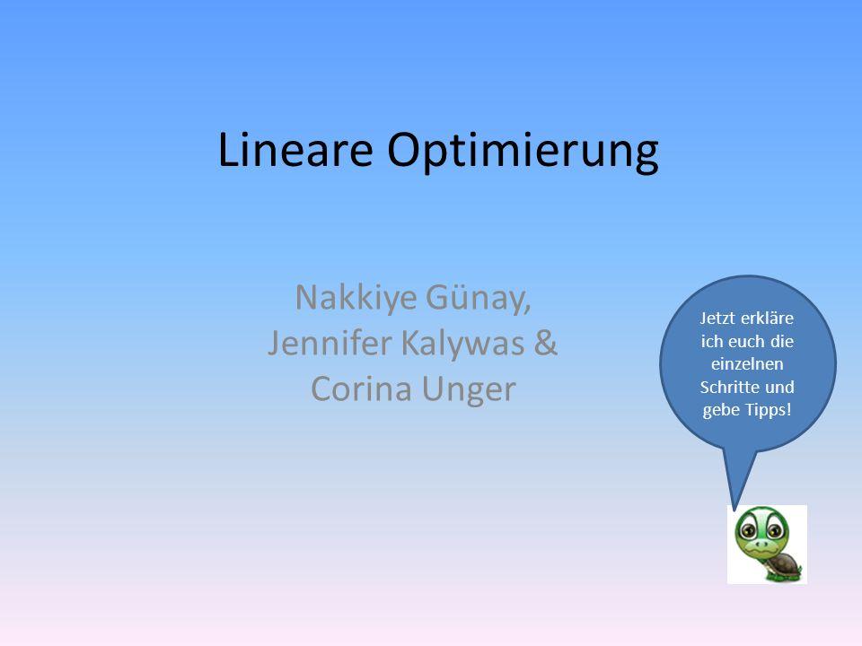 Lineare Optimierung Nakkiye Günay, Jennifer Kalywas & Corina Unger Jetzt erkläre ich euch die einzelnen Schritte und gebe Tipps!