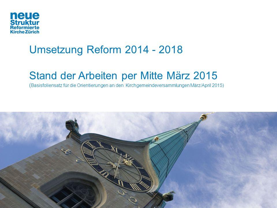 Umsetzung Reform 2014 - 2018 Stand der Arbeiten per Mitte März 2015 ( Basisfoliensatz für die Orientierungen an den Kirchgemeindeversammlungen März/April 2015)