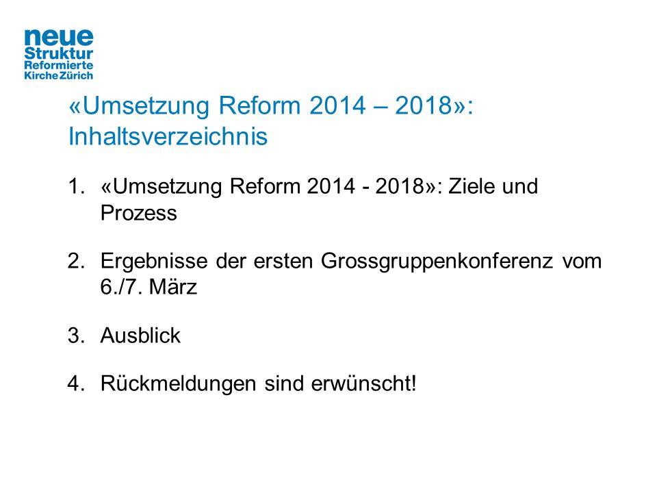 «Umsetzung Reform 2014 – 2018»: Inhaltsverzeichnis 1.«Umsetzung Reform 2014 - 2018»: Ziele und Prozess 2.Ergebnisse der ersten Grossgruppenkonferenz v