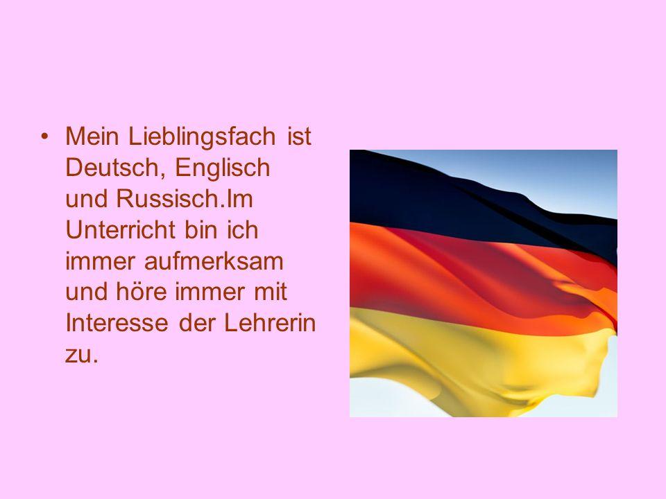 Mein Lieblingsfach ist Deutsch, Englisch und Russisch.Im Unterricht bin ich immer aufmerksam und höre immer mit Interesse der Lehrerin zu.