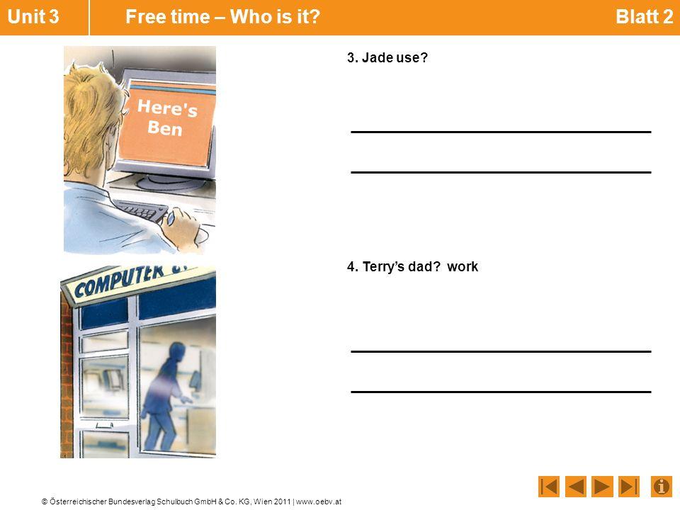 © Österreichischer Bundesverlag Schulbuch GmbH & Co. KG, Wien 2011 | www.oebv.at 3. Jade use? 4. Terry's dad? work Unit 3 Free time – Who is it? Blatt