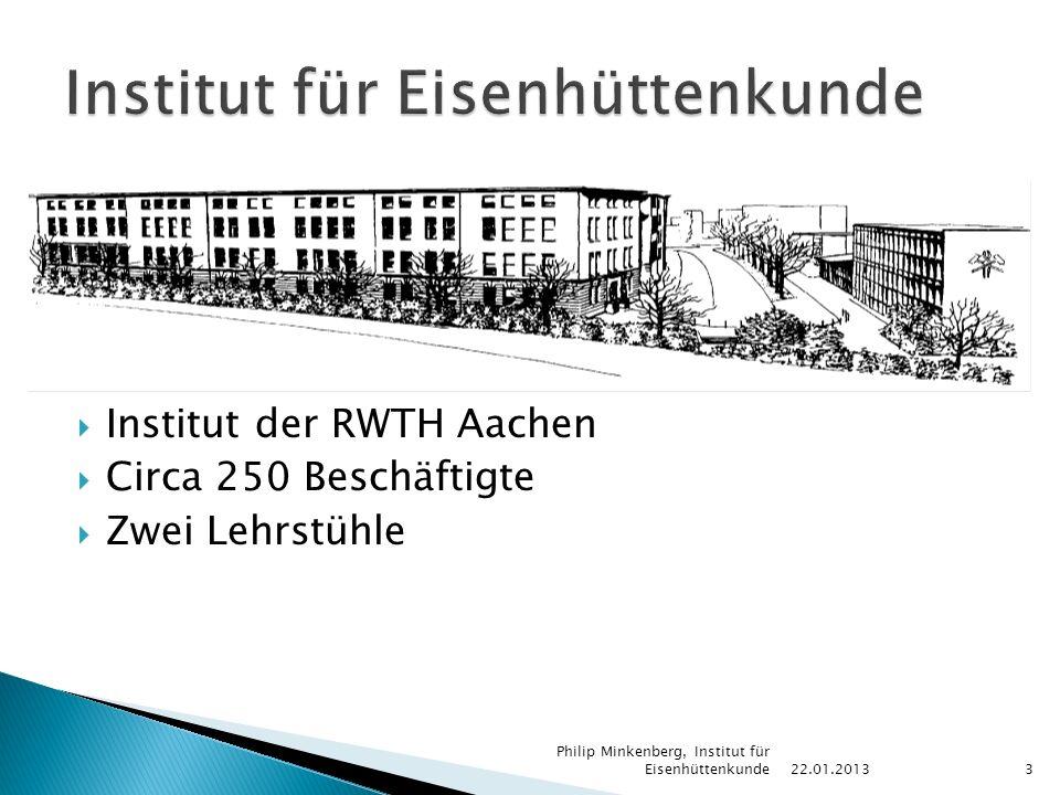  Institut der RWTH Aachen  Circa 250 Beschäftigte  Zwei Lehrstühle 22.01.2013 Philip Minkenberg, Institut für Eisenhüttenkunde3