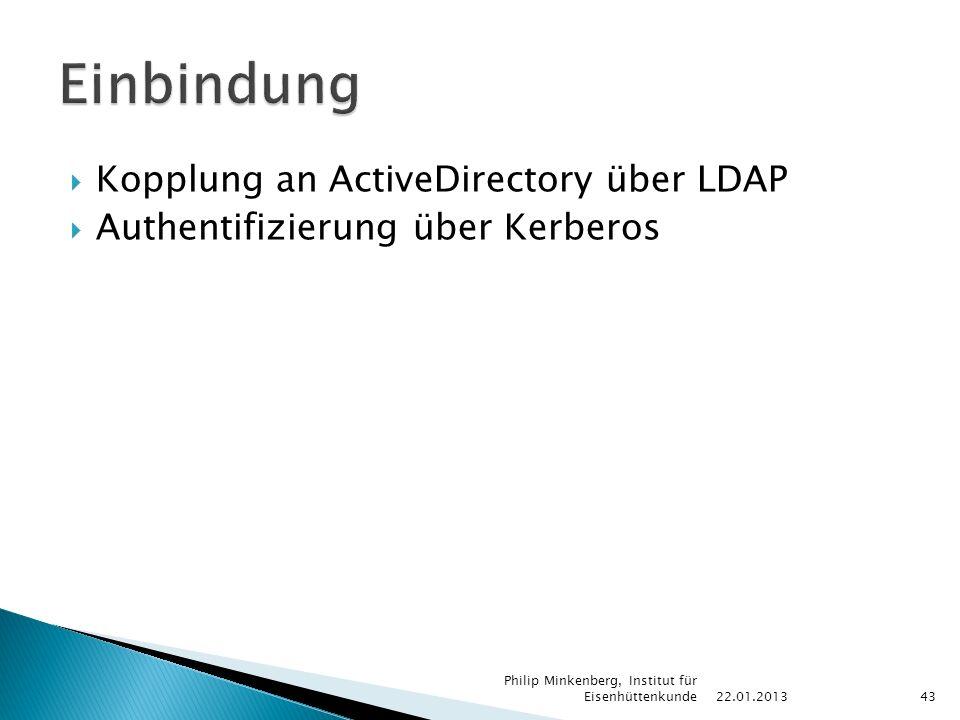  Kopplung an ActiveDirectory über LDAP  Authentifizierung über Kerberos 22.01.2013 Philip Minkenberg, Institut für Eisenhüttenkunde43