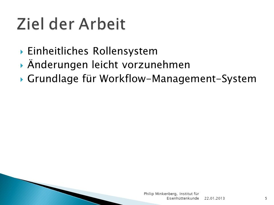 Einheitliches Rollensystem  Änderungen leicht vorzunehmen  Grundlage für Workflow-Management-System 22.01.2013 Philip Minkenberg, Institut für Eisenhüttenkunde5