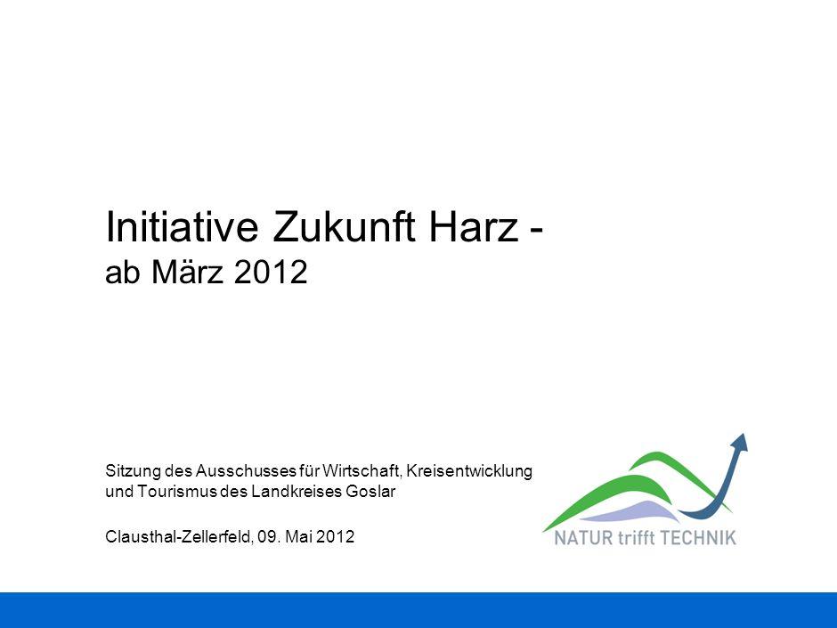 Initiative Zukunft Harz - ab März 2012 Clausthal-Zellerfeld, 09. Mai 2012 Sitzung des Ausschusses für Wirtschaft, Kreisentwicklung und Tourismus des L