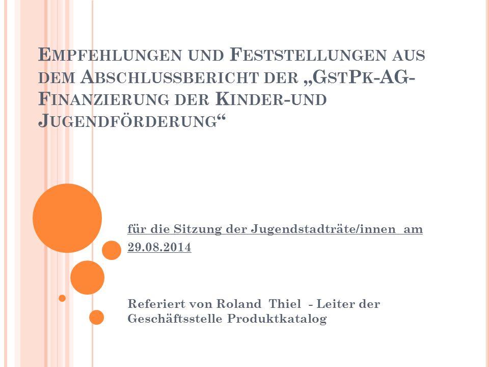 """E MPFEHLUNGEN UND F ESTSTELLUNGEN AUS DEM A BSCHLUSSBERICHT DER """"G ST P K -AG- F INANZIERUNG DER K INDER - UND J UGENDFÖRDERUNG für die Sitzung der Jugendstadträte/innen am 29.08.2014 Referiert von Roland Thiel - Leiter der Geschäftsstelle Produktkatalog"""