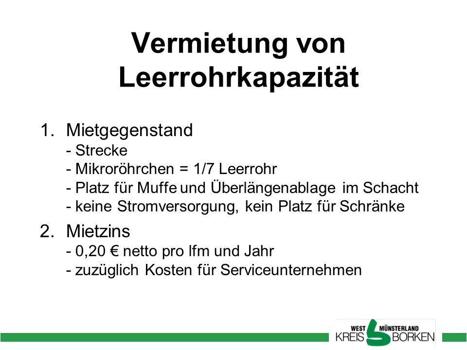 Vermietung von Leerrohrkapazität 1.Mietgegenstand - Strecke - Mikroröhrchen = 1/7 Leerrohr - Platz für Muffe und Überlängenablage im Schacht - keine Stromversorgung, kein Platz für Schränke 2.Mietzins - 0,20 € netto pro lfm und Jahr - zuzüglich Kosten für Serviceunternehmen