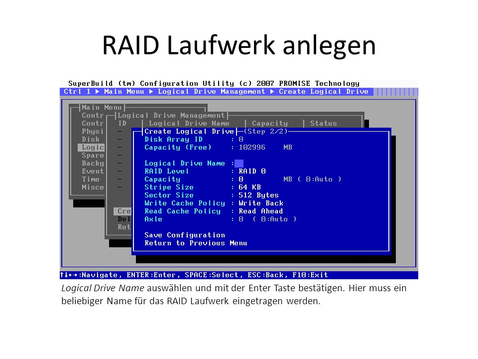 RAID Laufwerk anlegen Logical Drive Name auswählen und mit der Enter Taste bestätigen. Hier muss ein beliebiger Name für das RAID Laufwerk eingetragen