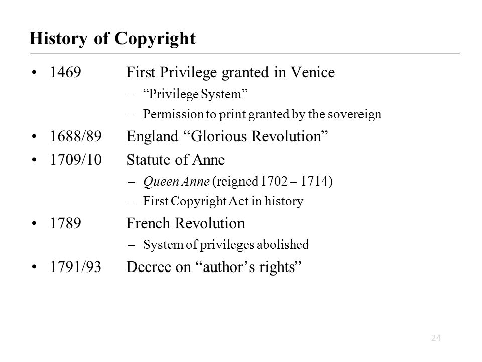 History of Copyright 1469First Privilege granted in Venice – Privilege System –Permission to print granted by the sovereign 1688/89 England Glorious Revolution 1709/10 Statute of Anne –Queen Anne (reigned 1702 – 1714) –First Copyright Act in history 1789 French Revolution –System of privileges abolished 1791/93Decree on author's rights 24