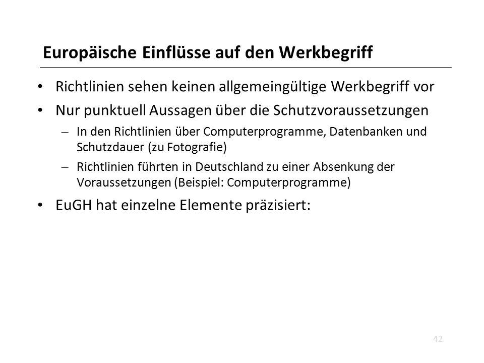 Europäische Einflüsse auf den Werkbegriff Richtlinien sehen keinen allgemeingültige Werkbegriff vor Nur punktuell Aussagen über die Schutzvoraussetzungen – In den Richtlinien über Computerprogramme, Datenbanken und Schutzdauer (zu Fotografie) – Richtlinien führten in Deutschland zu einer Absenkung der Voraussetzungen (Beispiel: Computerprogramme) EuGH hat einzelne Elemente präzisiert: 42