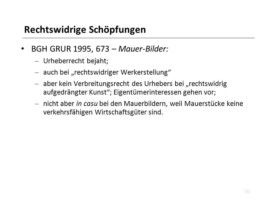 """Rechtswidrige Schöpfungen BGH GRUR 1995, 673 – Mauer-Bilder:  Urheberrecht bejaht;  auch bei """"rechtswidriger Werkerstellung""""  aber kein Verbreitung"""