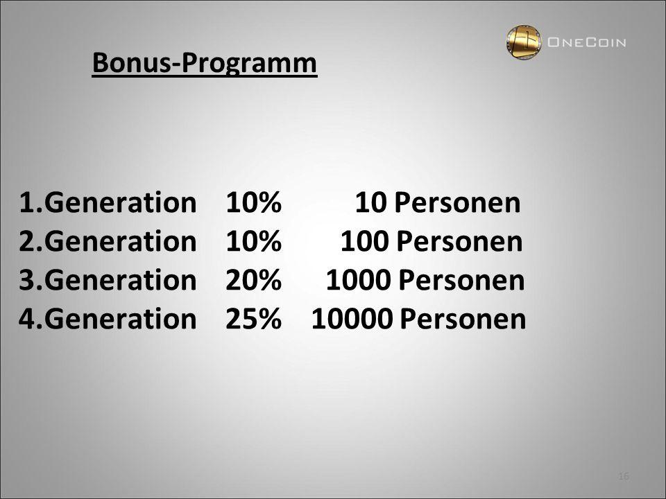 16 1.Generation 10% 10 Personen 2.Generation 10% 100 Personen 3.Generation 20% 1000 Personen 4.Generation 25% 10000 Personen Bonus-Programm