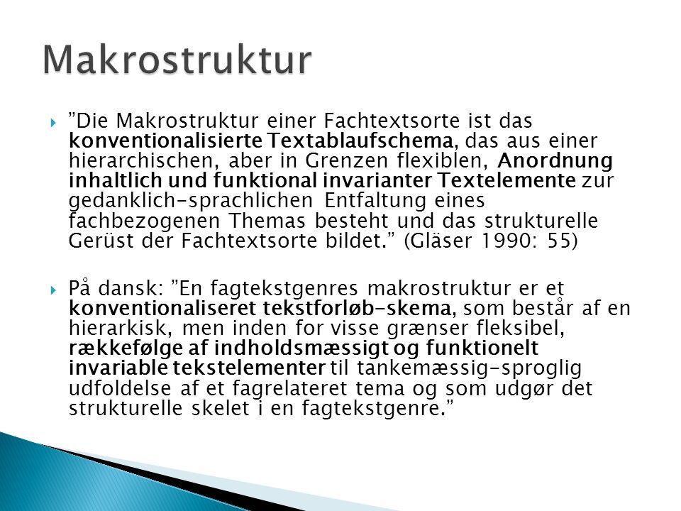  Die Makrostruktur einer Fachtextsorte ist das konventionalisierte Textablaufschema, das aus einer hierarchischen, aber in Grenzen flexiblen, Anordnung inhaltlich und funktional invarianter Textelemente zur gedanklich-sprachlichen Entfaltung eines fachbezogenen Themas besteht und das strukturelle Gerüst der Fachtextsorte bildet. (Gläser 1990: 55)  På dansk: En fagtekstgenres makrostruktur er et konventionaliseret tekstforløb-skema, som består af en hierarkisk, men inden for visse grænser fleksibel, rækkefølge af indholdsmæssigt og funktionelt invariable tekstelementer til tankemæssig-sproglig udfoldelse af et fagrelateret tema og som udgør det strukturelle skelet i en fagtekstgenre.
