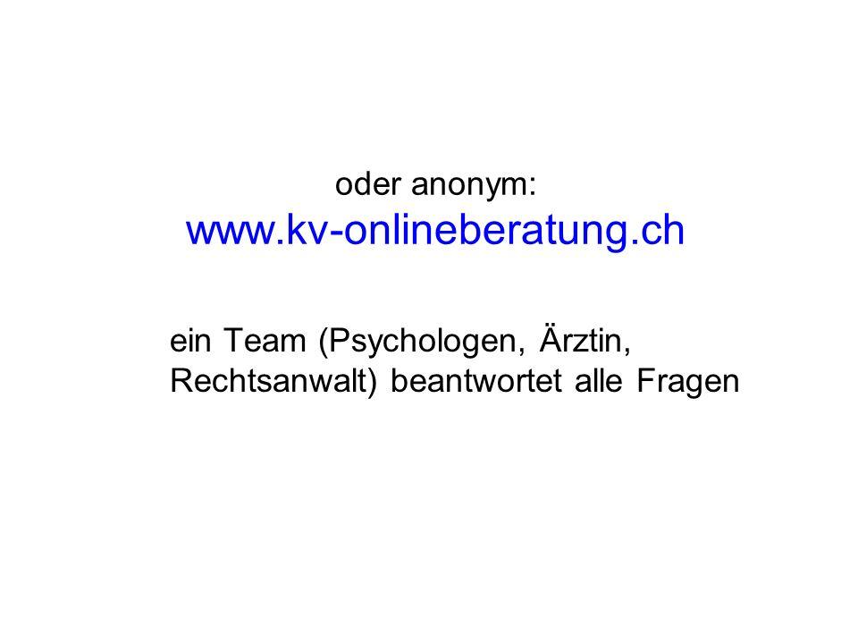 oder anonym: www.kv-onlineberatung.ch ein Team (Psychologen, Ärztin, Rechtsanwalt) beantwortet alle Fragen