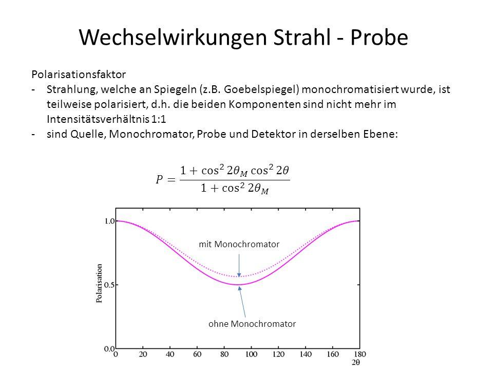 Wechselwirkungen Strahl - Probe Polarisationsfaktor -Strahlung, welche an Spiegeln (z.B. Goebelspiegel) monochromatisiert wurde, ist teilweise polaris