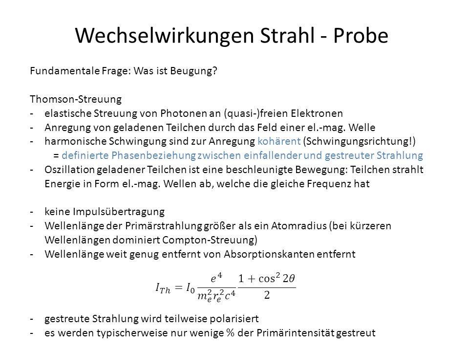 Wechselwirkungen Strahl - Probe Fundamentale Frage: Was ist Beugung? Thomson-Streuung -elastische Streuung von Photonen an (quasi-)freien Elektronen -