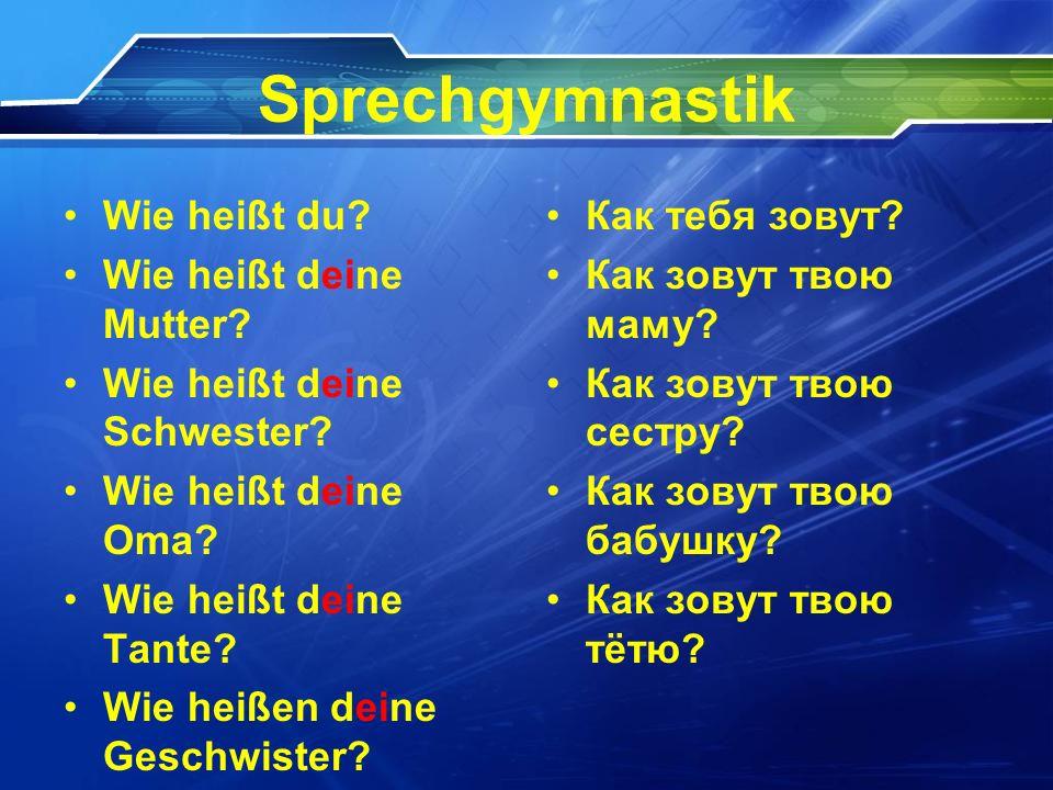 Sprechgymnastik Wie heißt du? Wie heißt deine Mutter? Wie heißt deine Schwester? Wie heißt deine Oma? Wie heißt deine Tante? Wie heißen deine Geschwis