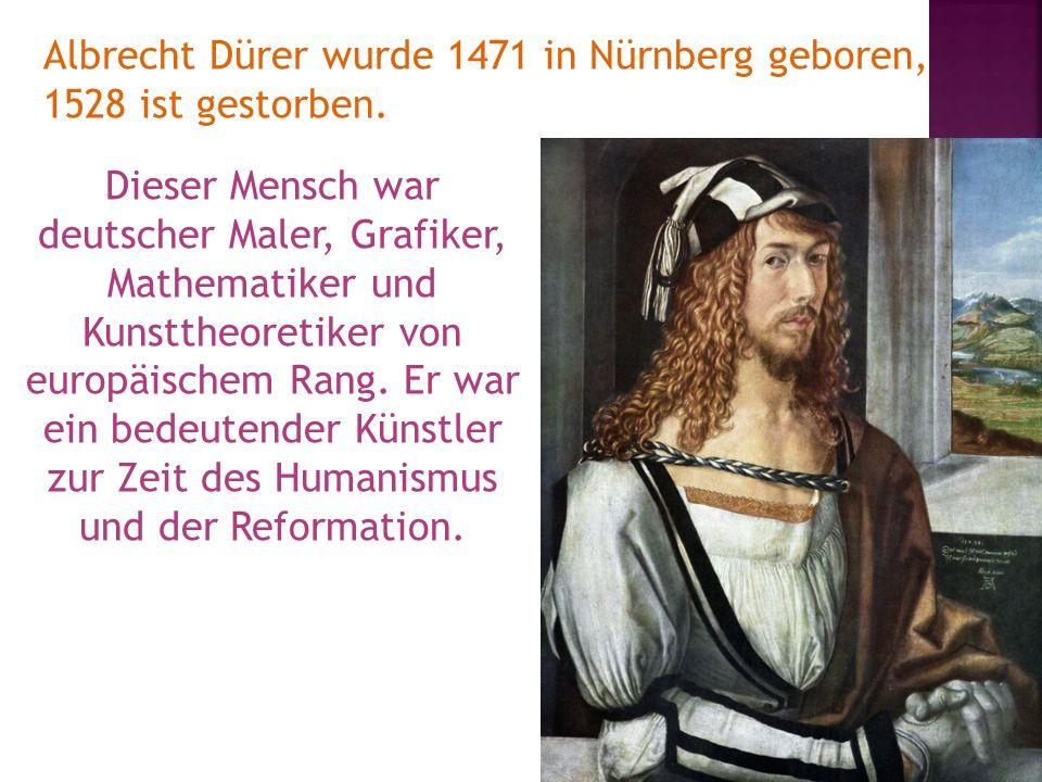 Albrecht Dürer wurde 1471 in Nürnberg geboren, 1528 ist gestorben. Dieser Mensch war deutscher Maler, Grafiker, Mathematiker und Kunsttheoretiker von