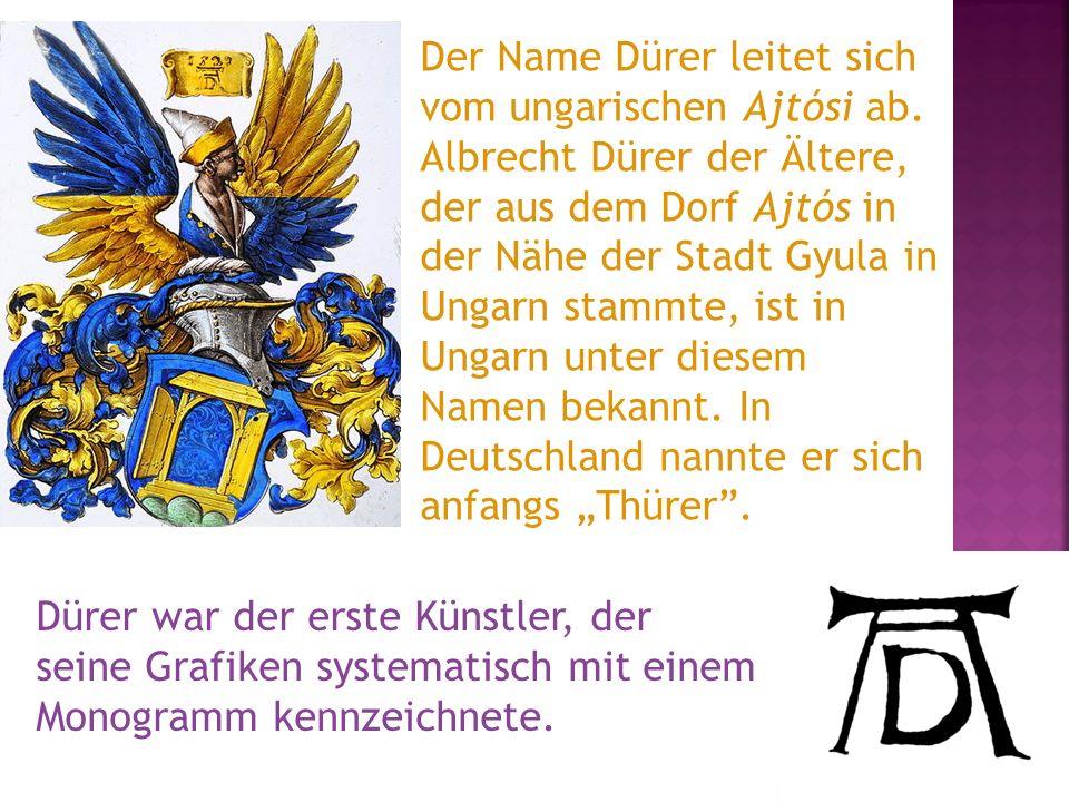 Der Name Dürer leitet sich vom ungarischen Ajtósi ab. Albrecht Dürer der Ältere, der aus dem Dorf Ajtós in der Nähe der Stadt Gyula in Ungarn stammte,